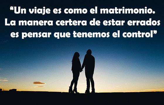 Un viaje es como el matrimonio. La manera certera de estar errados es pensar que tenemos el control